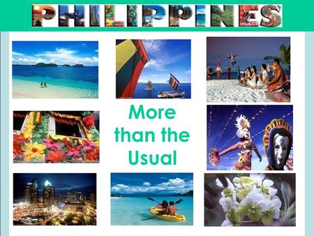 More than the Usual. Outline  About the Philippines and Philippine Tourism  Popular Places and Suggested Activities:  Metro Manila  Cebu  Bohol 