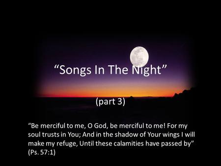 """Songs In The Night"" (part 3) ""Be merciful to me, O God, be merciful to me! For my soul trusts in You; And in the shadow of Your wings I will make my refuge,"