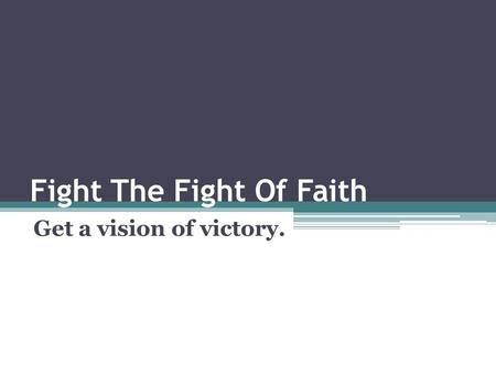 Fight The Fight Of Faith Get a vision of victory..