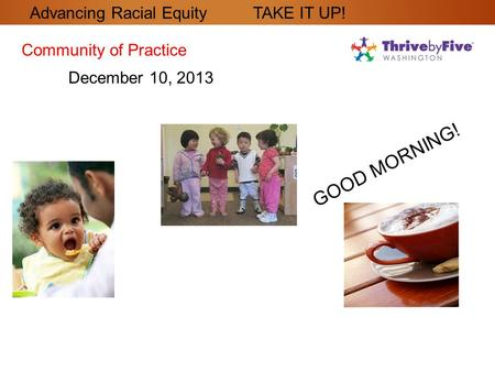 GOOD MORNING! Community of Practice December 10, 2013 Advancing Racial Equity TAKE IT UP!