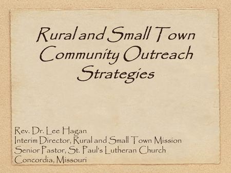 Rural and Small Town Community Outreach Strategies Rev. Dr. Lee Hagan Interim Director, Rural and Small Town Mission Senior Pastor, St. Paul's Lutheran.