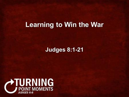 Learning to Win the War Judges 8:1-21. Bottom Line: God's plan for your life is not about your status or security - it is about His glory!God's.