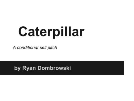 Caterpillar by Ryan Dombrowski A conditional sell pitch.