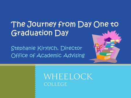 The Journey from Day One to Graduation Day Stephanie Kirylych, Director Office of Academic Advising.