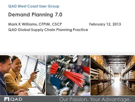 Demand Planning 7.0 Mark K Williams, CFPIM, CSCPFebruary 12, 2013 QAD Global Supply Chain Planning Practice QAD West Coast User Group.