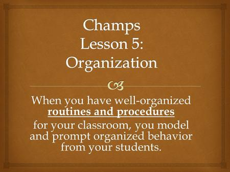 When you have well-organized routines and procedures for your classroom, you model and prompt organized behavior from your students.