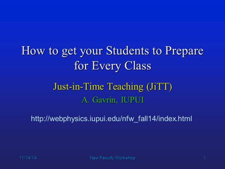 1 11/14/14New Faculty Workshop How to get your Students to Prepare for Every Class Just-in-Time Teaching (JiTT) A. Gavrin, IUPUI
