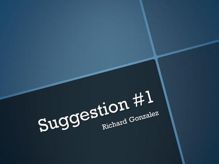 Suggestion #1 Richard Gonzalez. What do I what to bring to this semester from the last one ? Why ?  I wanted to bring to this semester from the previous.
