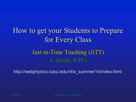 1 6/24/14New Faculty Workshop How to get your Students to Prepare for Every Class Just-in-Time Teaching (JiTT) A. Gavrin, IUPUI