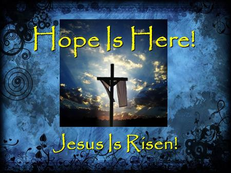 Hope Is Here! Jesus Is Risen!. Hope Is Here! 1 Peter 1:3-211 Peter 1:3-21 The Source Of Our Hope (v. 3, 21)The Source Of Our Hope (v. 3, 21) The Power.