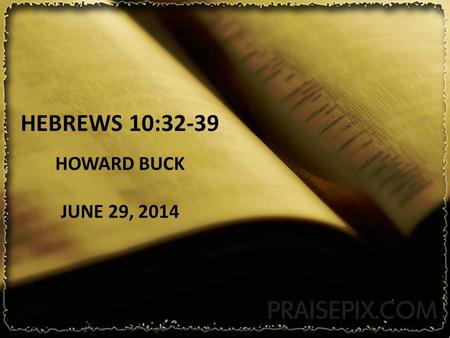 HEBREWS 10:32-39 HOWARD BUCK JUNE 29, 2014 Hebrews 10:32-39 32 But remember the former days, when, after being enlightened, you endured a great conflict.