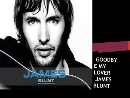 GOODBY E MY LOVER JAMES BLUNT. Did I disappoint or let you down Should I be feeling guilty or let the judges frown.