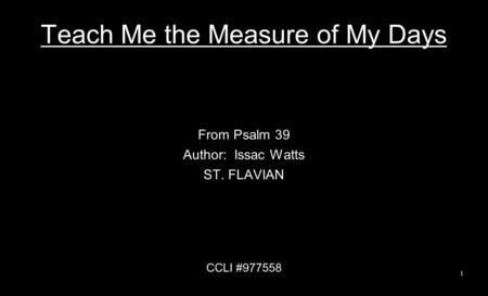 Teach Me the Measure of My Days From Psalm 39 Author: Issac Watts ST. FLAVIAN CCLI #977558 1.