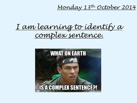 Monday 13 th October 2014 I am learning to identify a complex sentence.