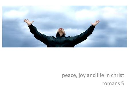 Peace, joy and life in christ romans 5. chs 1-4 - the foundations of salvation jew and gentile alike stand condemned by their wrongdoing jew and gentile.