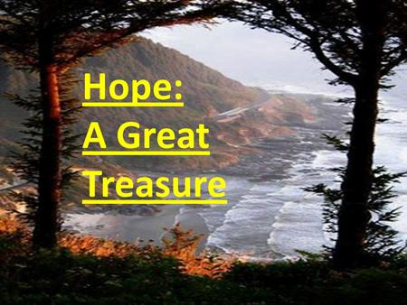 Hope: A Great Treasure. What Is Hope? The expectation of something promised. The reality of something becoming real. Acquiring what we want. Hope becomes.