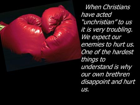"When Christians have acted ""unchristian"" to us it is very troubling. We expect our enemies to hurt us. One of the hardest things to understand is why our."