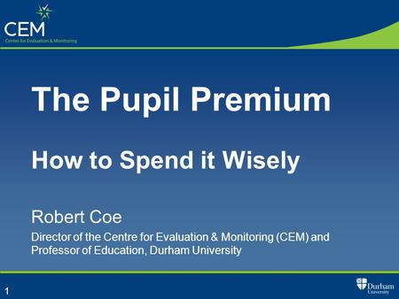 1 The Pupil Premium How to Spend it Wisely Robert Coe Director of the Centre for Evaluation & Monitoring (CEM) and Professor of Education, Durham University.