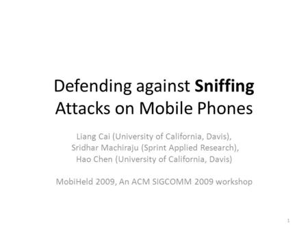 Defending against Sniffing Attacks on Mobile Phones Liang Cai (University of California, Davis), Sridhar Machiraju (Sprint Applied Research), Hao Chen.