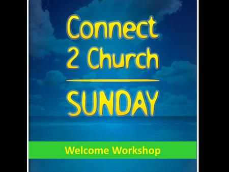 Welcome Workshop. Connect to Church Sunday is all about the people who are not here.