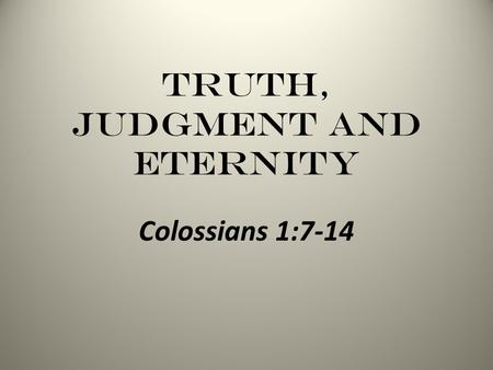 Truth, Judgment and Eternity Colossians 1:7-14. Truth, Judgment and Eternity - Colossians The Colossian Church Confronted Gnosticism Angel Worship Jewish.