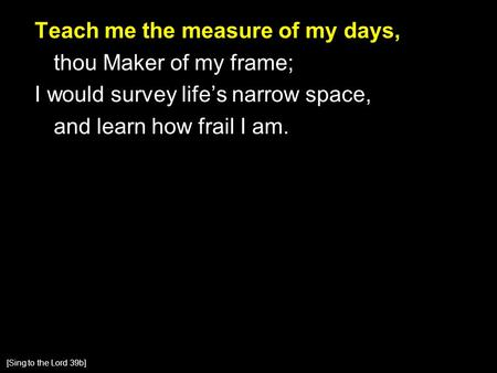 Teach me the measure of my days, thou Maker of my frame; I would survey life's narrow space, and learn how frail I am. [Sing to the Lord 39b]
