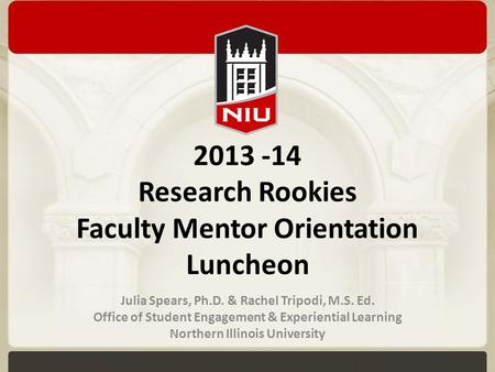 2013 -14 Research Rookies Faculty Mentor Orientation Luncheon Julia Spears, Ph.D. & Rachel Tripodi, M.S. Ed. Office of Student Engagement & Experiential.