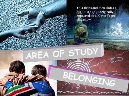 BELONGING AREA OF STUDY This slides and then slides 2, 8,9,10,11,12,13…originally appeared on a Karen Yager slideshow.