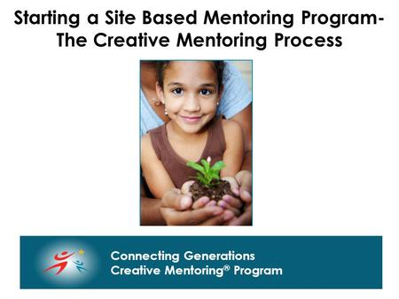 Connecting Generations Home of Creative Mentoring, Seasons of Respect, and Creative Transitions Connecting Generations Creative Mentoring ® Program Starting.