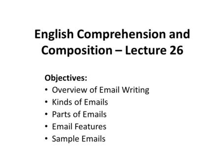English Comprehension and Composition – Lecture 26 Objectives: Overview of Email Writing Kinds of Emails Parts of Emails Email Features Sample Emails.