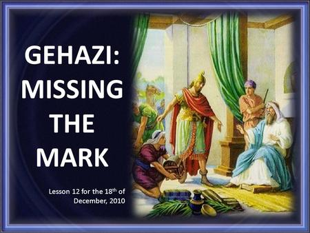 GEHAZI: MISSING THE MARK Lesson 12 for the 18 th of December, 2010.