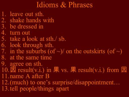 Idioms & Phrases 1.leave out sth. 2.shake hands with 3.be dressed in 4.turn out 5.take a look at sth./ sb. 6.look through sth. 7.in the suburbs (of ~)/