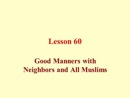 Lesson 60 Good Manners with Neighbors and All Muslims.