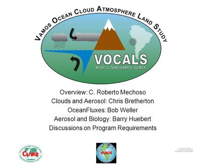 Overview: C. Roberto Mechoso Clouds and Aerosol: Chris Bretherton OceanFluxes: Bob Weller Aerosol and Biology: Barry Huebert Discussions on Program Requirements.