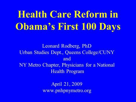 Health Care Reform in Obama's First 100 Days Leonard Rodberg, PhD Urban Studies Dept., Queens College/CUNY and NY Metro Chapter, Physicians for a National.