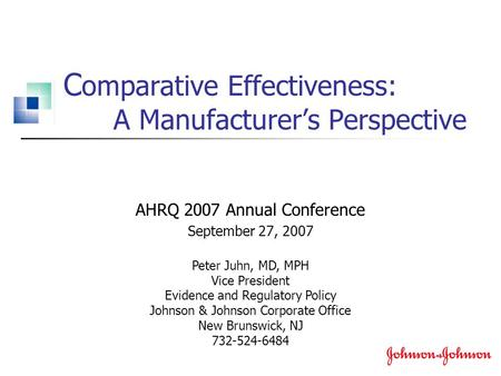 C omparative Effectiveness: A Manufacturer's Perspective AHRQ 2007 Annual Conference September 27, 2007 Peter Juhn, MD, MPH Vice President Evidence and.