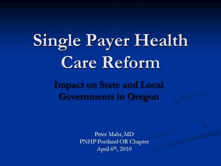 Single Payer Health Care Reform Impact on State and Local Governments in Oregon Peter Mahr, MD PNHP Portland OR Chapter April 6 th, 2010.