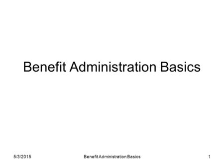 5/3/2015Benefit Administration Basics1. 5/3/2015Benefit Administration Basics2 Definitions Benefits: A schedule of health care services that an eligible.