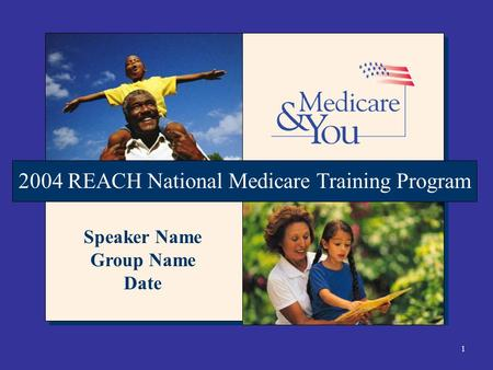 1 2004 REACH National Medicare Training Program Speaker Name Group Name Date.