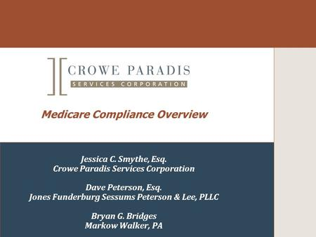 Medicare Compliance Overview Jessica C. Smythe, Esq. Crowe Paradis Services Corporation Dave Peterson, Esq. Jones Funderburg Sessums Peterson & Lee, PLLC.