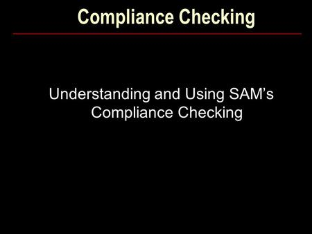Compliance Checking Understanding and Using SAM's Compliance Checking.