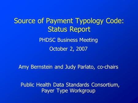 Source of Payment Typology Code: Status Report PHDSC Business Meeting October 2, 2007 Amy Bernstein and Judy Parlato, co-chairs Public Health Data Standards.