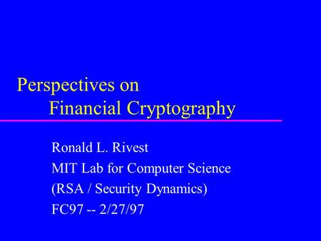Perspectives on Financial Cryptography Ronald L. Rivest MIT Lab for Computer Science (RSA / Security Dynamics) FC97 -- 2/27/97.
