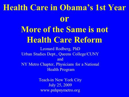 Health Care in Obama's 1st Year or More of the Same is not Health Care Reform Leonard Rodberg, PhD Urban Studies Dept., Queens College/CUNY and NY Metro.