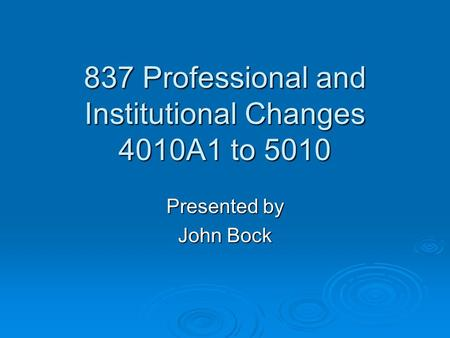 837 Professional and Institutional Changes 4010A1 to 5010 Presented by John Bock.