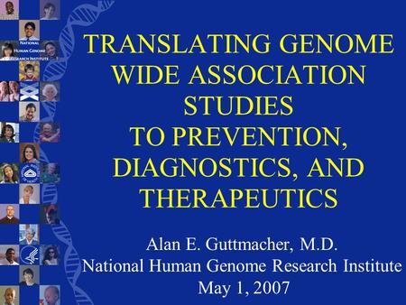 TRANSLATING GENOME WIDE ASSOCIATION STUDIES TO PREVENTION, DIAGNOSTICS, AND THERAPEUTICS Alan E. Guttmacher, M.D. National Human Genome Research Institute.