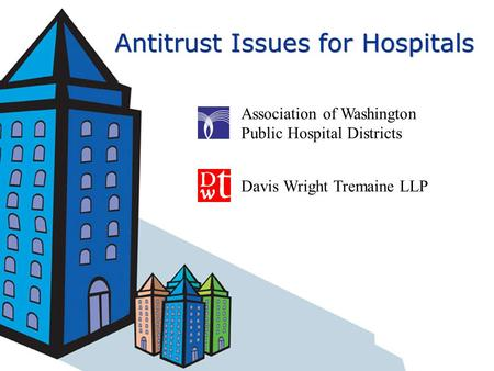 Antitrust Issues for Hospitals Association of Washington Public Hospital Districts Davis Wright Tremaine LLP.