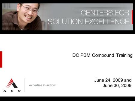 © Affiliated Computer Services, Inc. (ACS) 2007, 2008 DC PBM Compound Training June 24, 2009 and June 30, 2009.