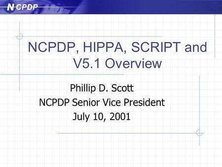 NCPDP, HIPPA, SCRIPT and V5.1 Overview Phillip D. Scott NCPDP Senior Vice President July 10, 2001.