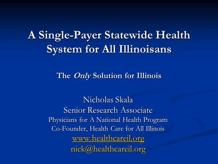 A Single-Payer Statewide Health System for All Illinoisans The Only Solution for Illinois Nicholas Skala Senior Research Associate Physicians for A National.